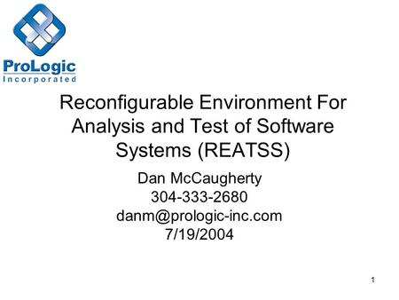 1 Reconfigurable Environment For Analysis and Test of Software Systems (REATSS) Dan McCaugherty 304-333-2680 7/19/2004.