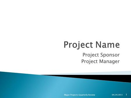 Project Sponsor Project Manager 04/24/2013 1 Major Projects Quarterly Review.