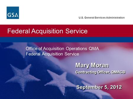 Federal Acquisition Service U.S. General Services Administration Mary Moran Contracting Officer, QMACB September 5, 2012 Mary Moran Contracting Officer,