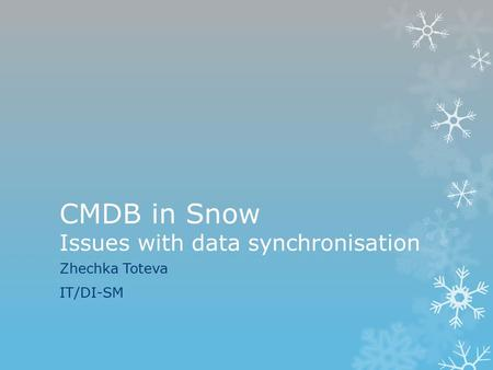 CMDB in Snow Issues with data synchronisation Zhechka Toteva IT/DI-SM.