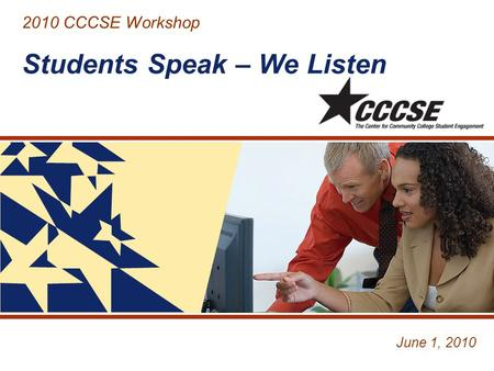 2010 CCCSE Workshop Students Speak – We Listen June 1, 2010.