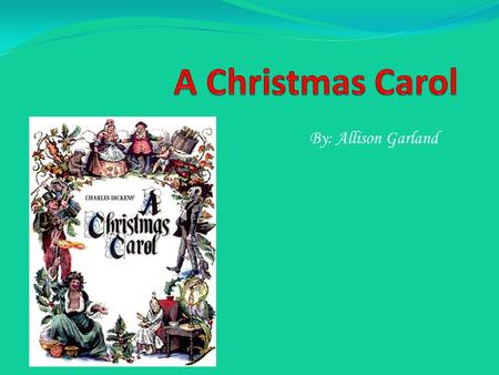 A Christmas Carol By: Allison Garland.