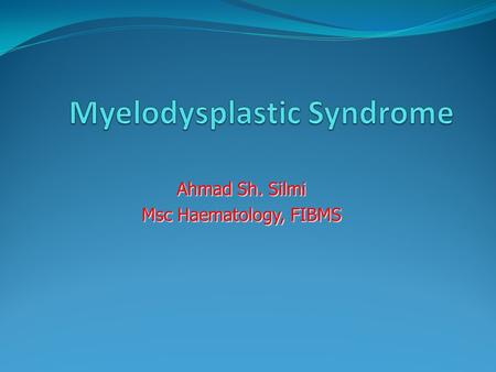 Ahmad Sh. Silmi Msc Haematology, FIBMS. What Is Myelodysplastic Syndrome? The myelodysplastic syndromes are a group of disorders characterized by one.