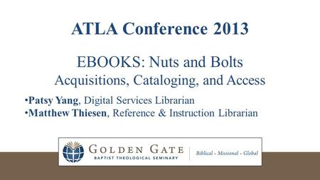 ATLA Conference 2013 EBOOKS: Nuts and Bolts Acquisitions, Cataloging, and Access Patsy Yang, Digital Services Librarian Matthew Thiesen, Reference & Instruction.