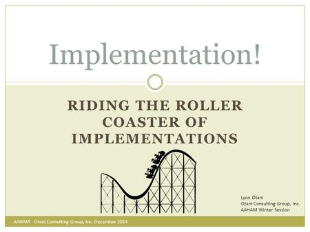 RIDING THE ROLLER COASTER OF IMPLEMENTATIONS Implementation! Lynn Otani Otani Consulting Group, Inc. AAHAM Winter Session AAHAM - Otani Consulting Group,