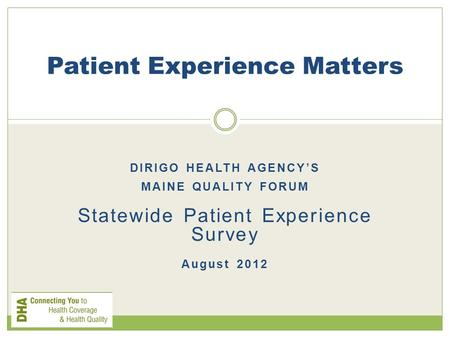 DIRIGO HEALTH AGENCY'S MAINE QUALITY FORUM Statewide Patient Experience Survey August 2012 Patient Experience Matters.