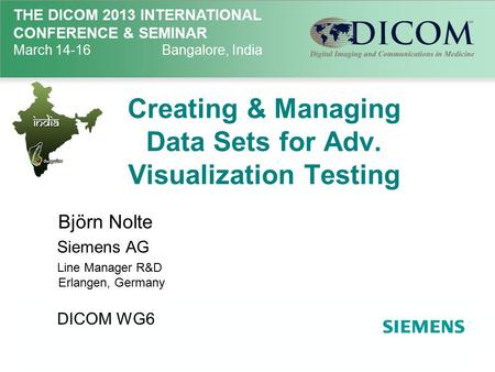 THE DICOM 2013 INTERNATIONAL CONFERENCE & SEMINAR March 14-16Bangalore, India Creating & Managing Data Sets for Adv. Visualization Testing Björn Nolte.