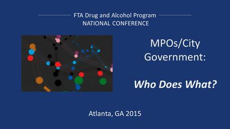 FTA Drug and Alcohol Program NATIONAL CONFERENCE MPOs/City Government: Who Does What? Atlanta, GA 2015.