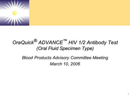 1 OraQuick ® ADVANCE ™ HIV 1/2 Antibody Test (Oral Fluid Specimen Type) Blood Products Advisory Committee Meeting March 10, 2006.