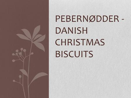 PEBERNØDDER - DANISH CHRISTMAS BISCUITS. INGREDIENTS: 125 G BUTTER, SOFTENED 125 G SUGAR 1 EGG 1 TEASPOON BICARBONATE OF SODA ½ TEASPOON GROUND GINGER.