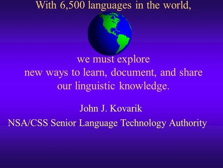 With 6,500 languages in the world, we must explore new ways to learn, document, and share our linguistic knowledge. John J. Kovarik NSA/CSS Senior Language.