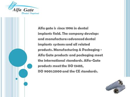Alfa gate is since 1996 in dental implants field. The company develops and manufactures advanced dental implants systems and all related products. Manufacturing.