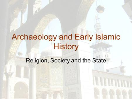 Archaeology and Early Islamic History Religion, Society and the State.