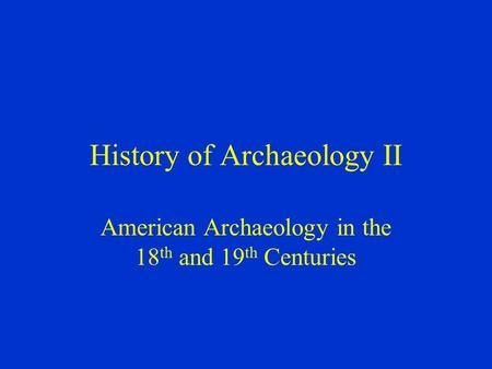 History of Archaeology II American Archaeology in the 18 th and 19 th Centuries.