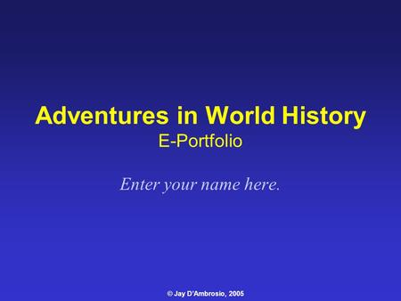 Adventures in World History E-Portfolio Enter your name here. © Jay D'Ambrosio, 2005.
