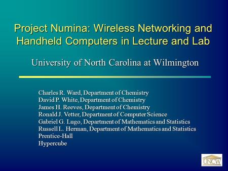 Project Numina: Wireless Networking and Handheld Computers in Lecture and Lab University of North Carolina at Wilmington Charles R. Ward, Department of.