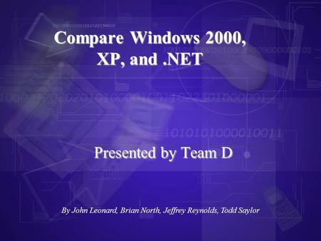 Presented by Team D Compare Windows 2000, XP, and.NET By John Leonard, Brian North, Jeffrey Reynolds, Todd Saylor.