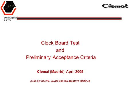 Clock Board Test and Preliminary Acceptance Criteria Ciemat (Madrid), April 2009 Juan de Vicente, Javier Castilla, Gustavo Martínez.