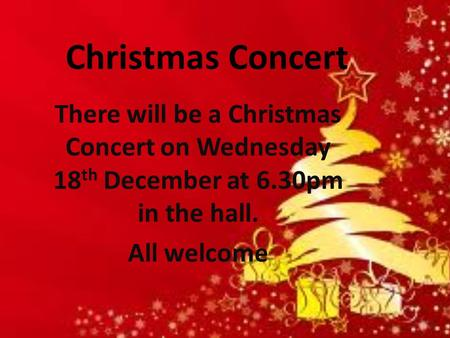 Christmas Concert There will be a Christmas Concert on Wednesday 18 th December at 6.30pm in the hall. All welcome.