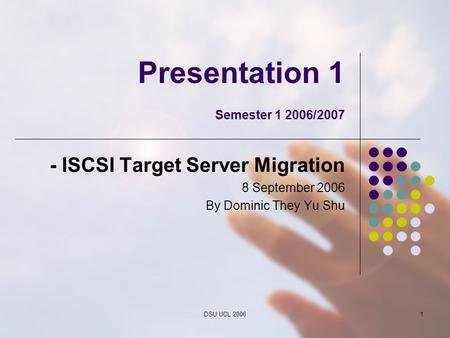 DSU UCL 20061 Presentation 1 Semester 1 2006/2007 - ISCSI Target Server Migration 8 September 2006 By Dominic They Yu Shu.