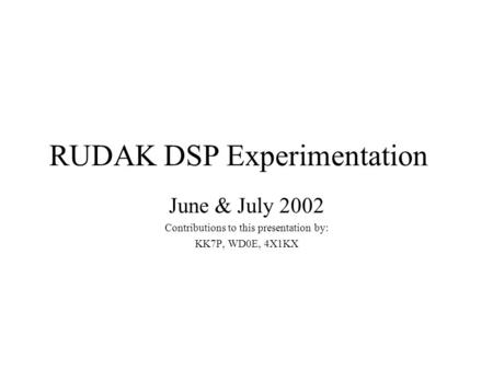 RUDAK DSP Experimentation June & July 2002 Contributions to this presentation by: KK7P, WD0E, 4X1KX.