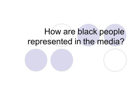 How are black people represented in the media?. Learning Objectives To understand how and why black people are represented within the media the way they.