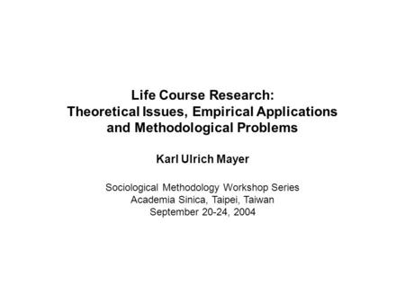 Life Course Research: Theoretical Issues, Empirical Applications and Methodological Problems Karl Ulrich Mayer Sociological Methodology Workshop Series.