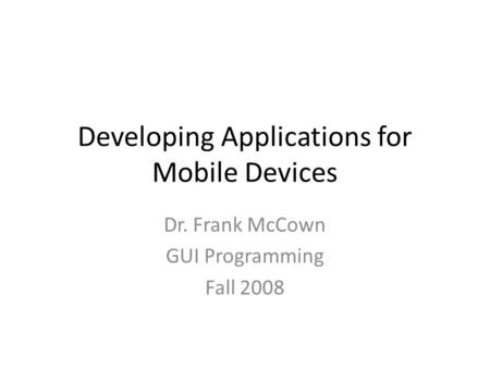 Developing Applications for Mobile Devices Dr. Frank McCown GUI Programming Fall 2008.