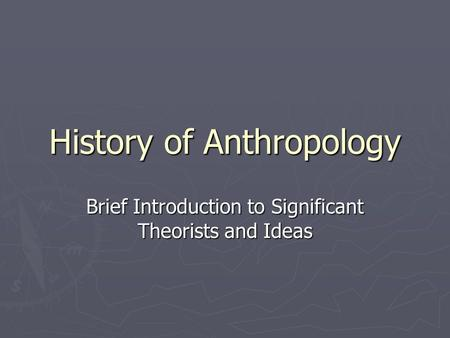History of Anthropology Brief Introduction to Significant Theorists and Ideas.