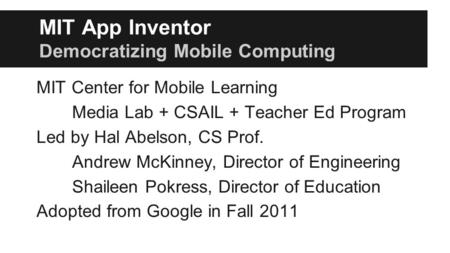 MIT App Inventor Democratizing Mobile Computing MIT Center for Mobile Learning Media Lab + CSAIL + Teacher Ed Program Led by Hal Abelson, CS Prof. Andrew.