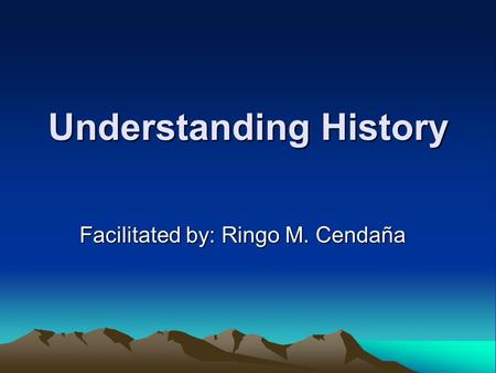 Understanding History Facilitated by: Ringo M. Cendaña.