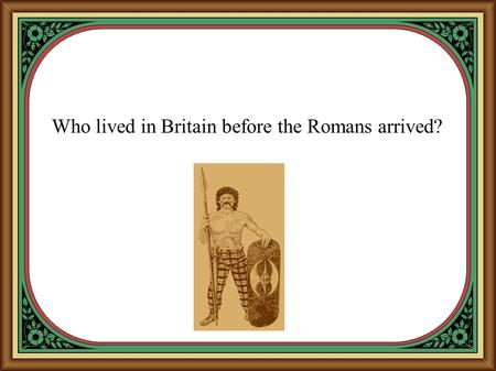 Who lived in Britain before the Romans arrived?. The name 'Iron Age' comes from the discovery of a new metal called iron.