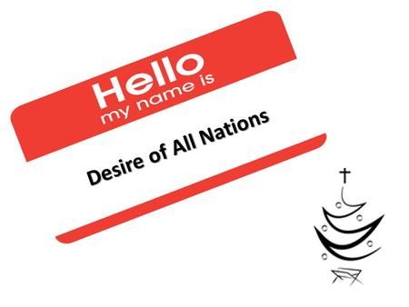 "Desire of All Nations. Hello my name is... HELLO MY NAME IS... Desire of All Nations Friday, December 13 th 2013 Richmond Times Dispatch: ""The Christ."