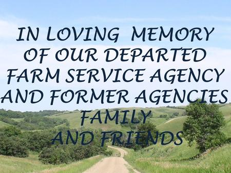 IN LOVING MEMORY OF OUR DEPARTED FARM SERVICE AGENCY AND FORMER AGENCIES FAMILY AND FRIENDS.