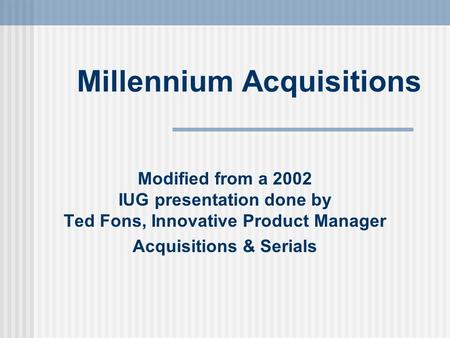 Millennium Acquisitions Modified from a 2002 IUG presentation done by Ted Fons, Innovative Product Manager Acquisitions & Serials.