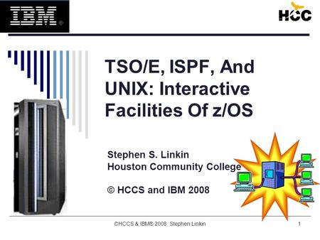 1 TSO/E, ISPF, And UNIX: Interactive Facilities Of z/OS Stephen S. Linkin Houston Community College © HCCS and IBM 2008 ©HCCS & IBM® 2008 Stephen Linkin.