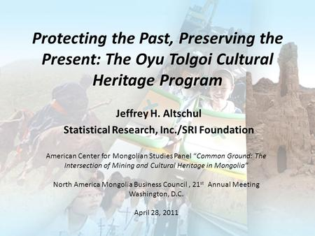 Protecting the Past, Preserving the Present: The Oyu Tolgoi Cultural Heritage Program Jeffrey H. Altschul Statistical Research, Inc./SRI Foundation American.