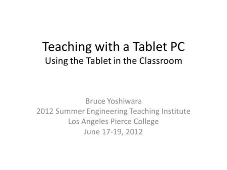 Teaching with a Tablet PC Using the Tablet in the Classroom Bruce Yoshiwara 2012 Summer Engineering Teaching Institute Los Angeles Pierce College June.