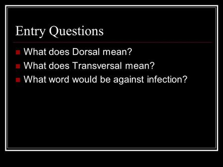 Entry Questions What does Dorsal mean? What does Transversal mean? What word would be against infection?