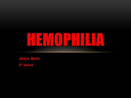 Jessica Martin 2 nd period HEMOPHILIA. WHAT IS HEMOPHILIA? Hemophilia is a medical condition in which the ability of the blood to clot is severely reduced,