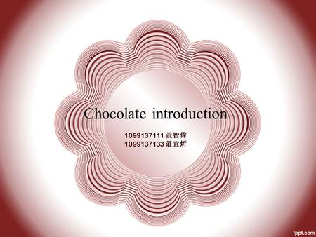 Chocolate introduction 1099137111 黃智偉 1099137133 莊宜炘.