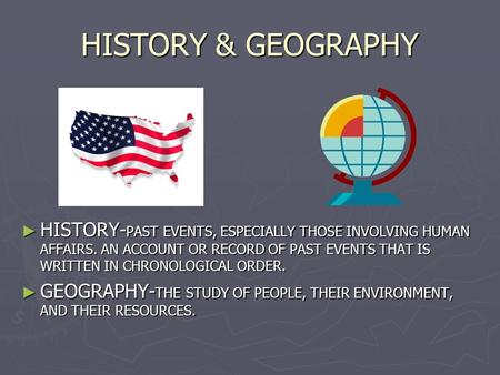 HISTORY & GEOGRAPHY ► HISTORY- PAST EVENTS, ESPECIALLY THOSE INVOLVING HUMAN AFFAIRS. AN ACCOUNT OR RECORD OF PAST EVENTS THAT IS WRITTEN IN CHRONOLOGICAL.