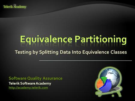 Testing by Splitting Data Into Equivalence Classes Telerik Software Academy  Software Quality Assurance.