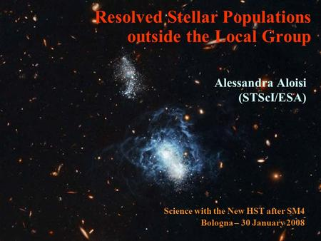 Resolved Stellar Populations outside the Local Group Alessandra Aloisi (STScI/ESA) Science with the New HST after SM4 Bologna – 30 January 2008.