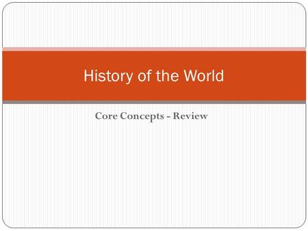 Core Concepts - Review History of the World. HISTORY Historians are people who study events in the past The past can be organized in two parts: history.