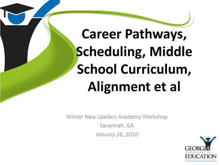 Career Pathways, Scheduling, Middle School Curriculum, Alignment et al Winter New Leaders Academy Workshop Savannah, GA January 26, 2010.