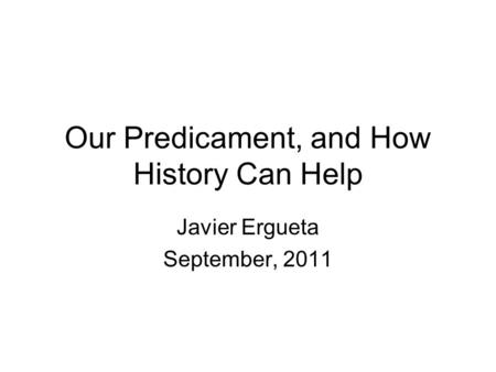 Our Predicament, and How History Can Help Javier Ergueta September, 2011.