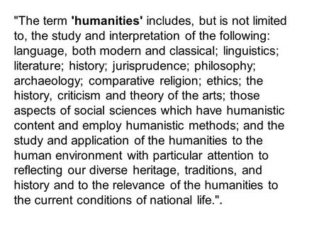 The term 'humanities' includes, but is not limited to, the study and interpretation of the following: language, both modern and classical; linguistics;