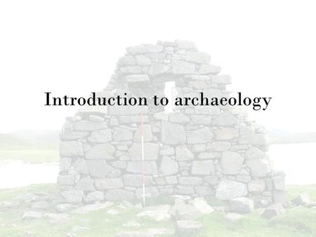 "Introduction to archaeology. What is archaeology? ""Archaeology is the scientific study of physical evidence of past human societies recovered through."