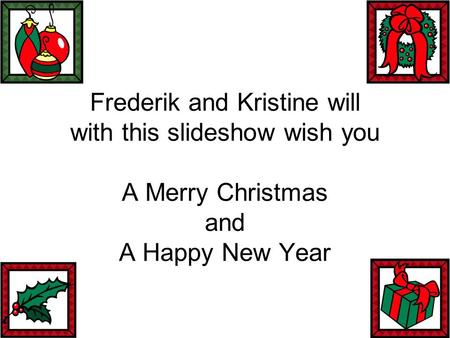 Frederik and Kristine will with this slideshow wish you A Merry Christmas and A Happy New Year.